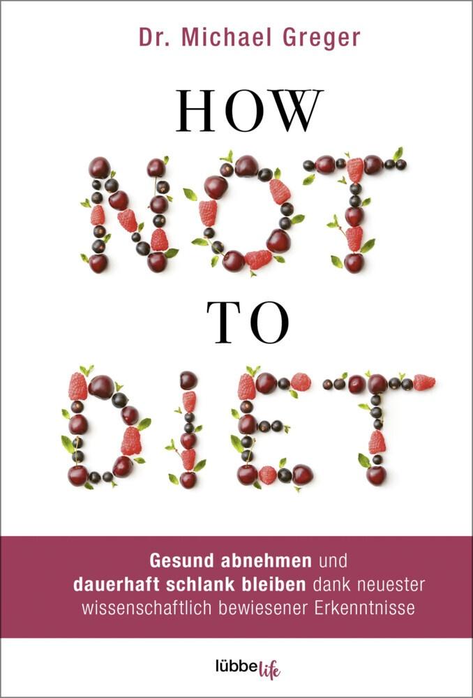 Michael Greger - How Not To Diet - Gesund abnehmen und dauerhaft schlank bleiben dank neuester wissenschaftlich bewiesener Erkenntnisse