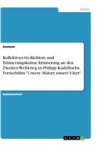 """Anonym - Kollektives Gedächtnis und Erinnerungskultur. Erinnerung an den Zweiten Weltkrieg in Philipp Kadelbachs Fernsehfilm """"Unsere Mütter, unsere Väter"""""""