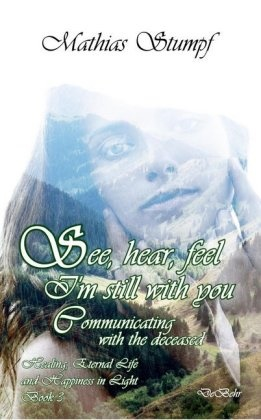 Mathias Stumpf - See, hear, feel - I'm still with you - Communicating with the deceased Healing, Eternal Life, and Happiness in Light Book 3