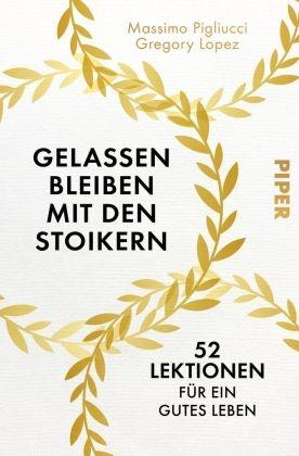 Gregory Lopez, Massim Pigliucci, Massimo Pigliucci - Gelassen bleiben mit den Stoikern - 52 Lektionen für ein gutes Leben