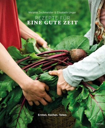 Son Priller, Elisabet Unger, Elisabeth Unger, Melani Zechmeister, Melanie Zechmeister - Rezepte für eine gute Zeit - Ernten. Kochen. Teilen.
