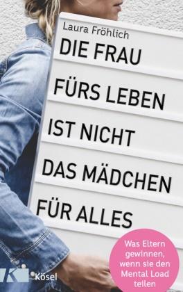 Laura Fröhlich, Helke Rah - Die Frau fürs Leben ist nicht das Mädchen für alles! - Was Eltern gewinnen, wenn sie den Mental Load teilen