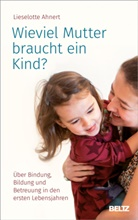 Lieselotte Ahnert - Wieviel Mutter braucht ein Kind?
