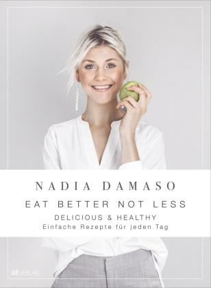 Nadia Damaso, Nadia Damaso - EAT BETTER NOT LESS - delicious & healthy - einfache rezepte für jeden tag