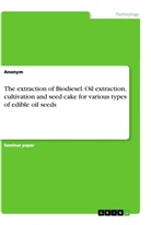 Anonym - The extraction of Biodiesel. Oil extraction, cultivation and seed cake for various types of edible oil seeds