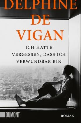 Delphine De Vigan - Ich hatte vergessen, dass ich verwundbar bin - Roman