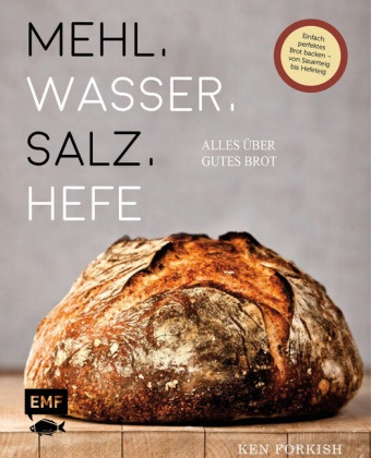 Ken Forkish - Mehl, Wasser, Salz, Hefe - Alles über gutes Brot - Einfach perfektes Brot backen - von Sauerteig bis Hefeteig