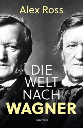 Alex Ross - Die Welt nach Wagner - Ein deutscher Künstler und sein Einfluss auf die Moderne