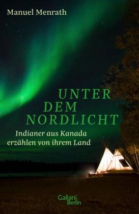 Manuel Menrath - Unter dem Nordlicht - Indianer aus Kanada erzählen von ihrem Land