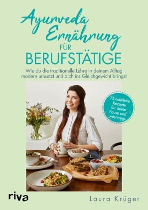 Laura Krüger - Ayurveda-Ernährung für Berufstätige - Wie du die traditionelle Lehre in deinem Alltag modern umsetzt und dich ins Gleichgewicht bringst. 75 natürliche Rezepte für deine Pause und unterwegs