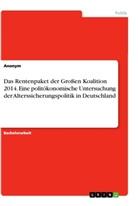 Anonym - Das Rentenpaket der Großen Koalition 2014. Eine politökonomische Untersuchung der Alterssicherungspolitik in Deutschland