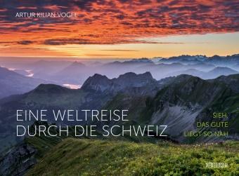 Artur Kilian Vogel - Eine Weltreise durch die Schweiz - Sieh, das Gute liegt so nah