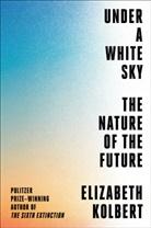 Elizabeth Kolbert - Under a White Sky