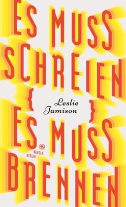Leslie Jamison - Es muss schreien, es muss brennen - Essays