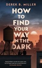 Derek B Miller, Derek B. Miller - How to Find Your Way in the Dark