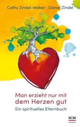 Daniel Zindel, Cath Zindel-Weber, Cathy Zindel-Weber - Man erzieht nur mit dem Herzen gut - Ein spirituelles Elternbuch