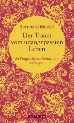 Bernhard Moestl - Der Traum vom unangepassten Leben - 24 Wege, deiner Sehnsucht zu folgen (Zum Selbstcoaching, als bereichernde Reise-Lektüre und zum Verschenken - Asiatische Lektionen für Reisende und Sinnsucher)