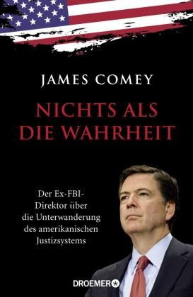 James Comey - Nichts als die Wahrheit - Der Ex-FBI-Direktor über die Unterwanderung des amerikanischen Justizsystems
