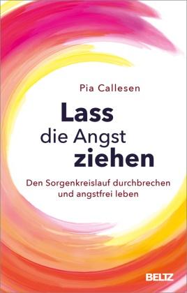 Pia Callesen, Kerstin Schöps - Lass die Angst ziehen - Den Sorgenkreislauf durchbrechen und angstfrei leben