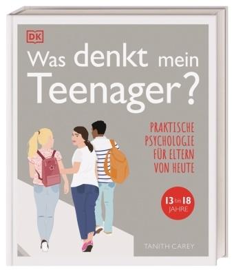 Tanith Carey - Was denkt mein Teenager? - Praktische Psychologie für Eltern von heute, 13 bis 18 Jahre