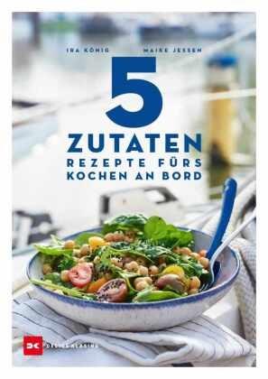 Ira König, Maike Jessen, Ira König,  Maike Jessen,  Maike Jessen - 5 Zutaten - Rezepte fürs Kochen an Bord