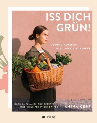 Anina Gepp, Anina Gepp, Katja Koppensteiner - Iss dich grün! - Gesund kochen, die Umwelt schonen. Über 80 pflanzliche Rezepte und viele praktische Tipps