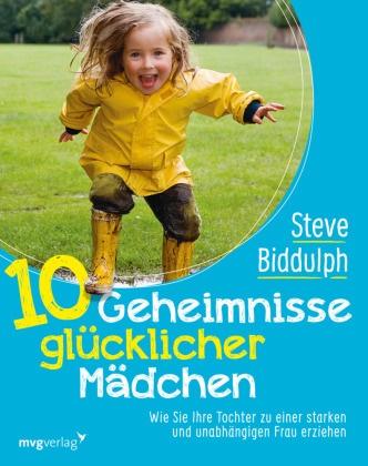 Steve Biddulph - 10 Geheimnisse glücklicher Mädchen - Wie Sie Ihre Tochter zu einer starken und unabhängigen Frau erziehen