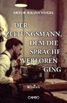 Artur Kilian Vogel - Der Zeitungsmann, dem die Sprache verloren ging