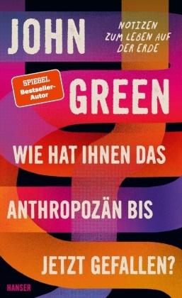 John Green - Wie hat Ihnen das Anthropozän bis jetzt gefallen? - Notizen zum Leben auf der Erde