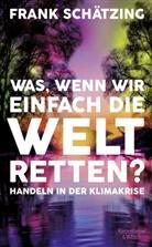 Frank Schätzing - Was, wenn wir einfach die Welt retten?