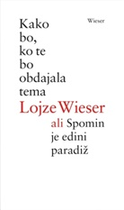 Lojze Wieser - Kako bo, ko te bo obdajala tema ali Spomin je edini paradiz