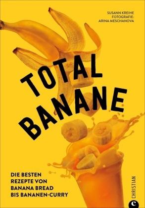 Susann Kreihe,  Arina Meschanova, Arina Meschanova - Total Banane - Die besten Rezepte von Banana Bread bis Bananen-Curry