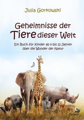 Julia Gorkowski - Geheimnisse der Tiere dieser Welt - Ein Buch für Kinder ab 4 bis 12 Jahren über die Wunder der Natur
