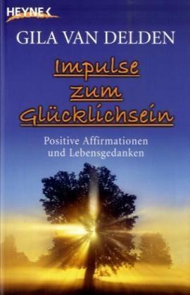 Gila van Delden - Impulse zum Glücklichsein - Positive Affirmationen und Lebensgedanken
