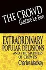 Gustave Le Bon, Gustave Lebon, Charles Mackay - The Crowd & Extraordinary Popular Delusions and the Madness of Crowds