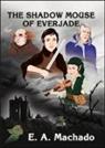 E. A. Machado, E. A. Machado, E.A. Machado - The Shadow Mouse of Everjade