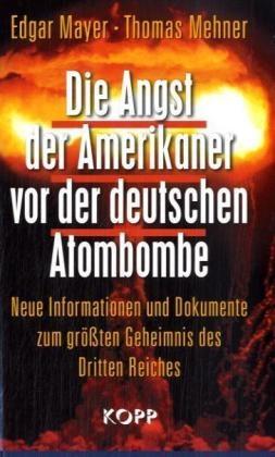 Edgar Mayer, Thomas Mehner - Die Angst der Amerikaner vor der deutschen Atombombe - Neue Informationen und Dokumente zum größten Geheimnis des Dritten Reiches