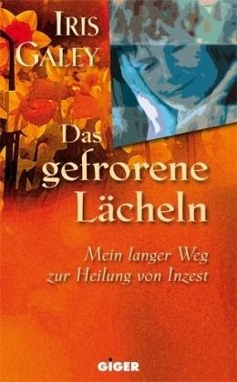 Iris Galey,  Iris Galey - Das gefrorene Lächeln - Mein langer Weg zur Heilung von Inzest