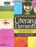 Michael Smith, Michael W. Smith, Jeffrey Wilhelm, Jeffrey D. Wilhelm, Jeffrey/ Smith Wilhelm - Fresh Takes on Teaching Literary Elements