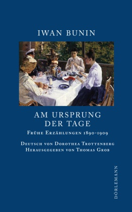 Iwan Bunin, Thoma Grob, Thomas Grob, Dorothea Trottenberg - Am Ursprung der Tage - Frühe Erzählungen 1890 - 1909