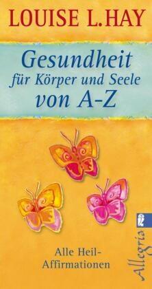 Hay, Louise Hay, Louise L Hay, Louise L. Hay - Gesundheit für Körper und Seele von A-Z - Alle Heil-Affirmationen