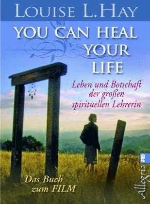 Louise Hay, Louise L Hay, Louise L. Hay - You Can Heal Your Life - Leben und Botschaft der großen spirituellen Lehrerin. Das Buch zum Film