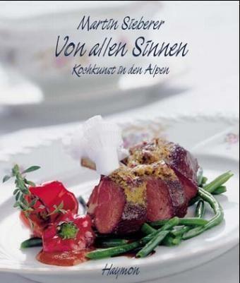 Martin Sieberer - Von allen Sinnen - Kochkunst in den Alpen