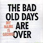 My Name Is George - The Bad Old Days Are Over