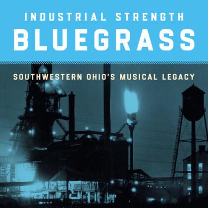 Industrial Strength Bluegrass: Southwestern Ohio's Musical Legacy (Digipack)