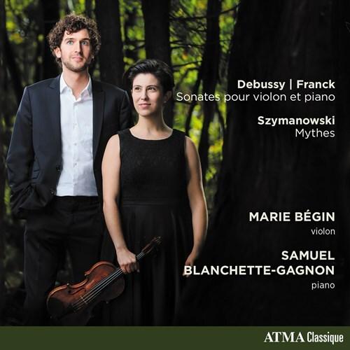 Claude Debussy (1862-1918), César Franck (1822-1890), Karol Szymanowski (1882-1937), Marie Bégin & Samuel Blanchette-Gagnon - Works For Violin & Piano