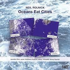 Neil Rolnick, Jennifer Choi, Kathleen Supové & VOXARE String Quartet - Oceans Eat Cities